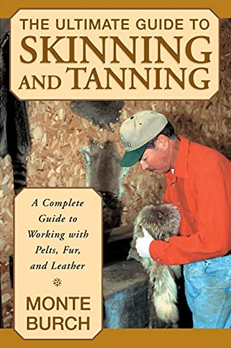 The Ultimate Guide to Skinning and Tanning: A Complete Guide to Working with Pelts, Fur, and Leather (1585746703) by Monte Burch