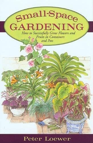 Small-Space Gardening; How to Successfully Grow Flowers and Fruits in Containers and Pots