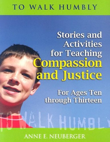 To Walk Humbly: Stories and Activities for Teaching Compassion and Justice for Ages 10-13: Anne E. ...