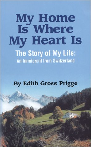 My Home Is Where My Heart Is: Story of my Life- An Immigrant from Switzerland: Prigge, Edith Gross