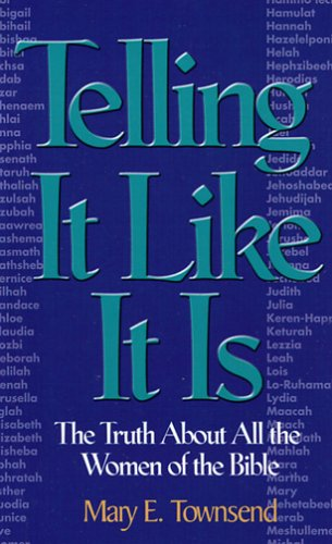 Telling It Like It Is: The Truth About All the Women in the Bible: Townsend, Mary E.
