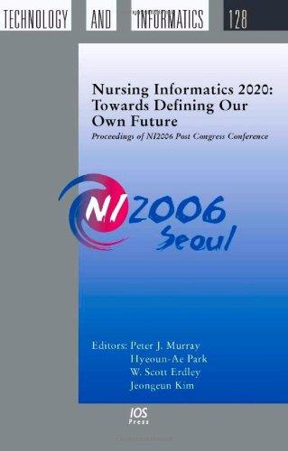 Nursing Informatics 2020: Towards Defining our own Future: Proceedings of Ni2006 Post Congress ...