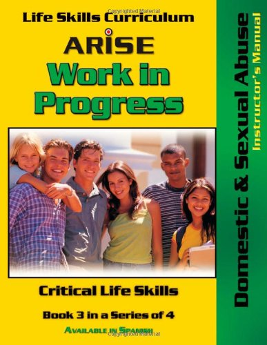 Life Skills Curriculum: ARISE Work In Progress, Book 3: Domestic & Sexual Abuse (Instructor&#...