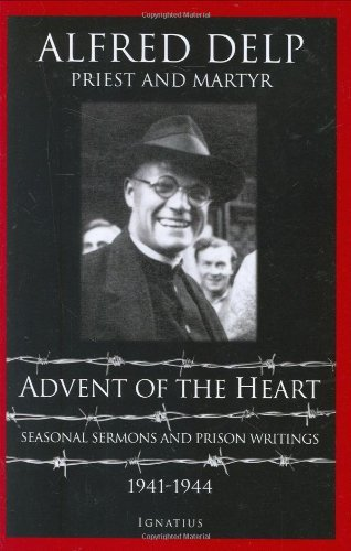 Advent of the Heart: Seasonal Sermons and Prison Writings, 1941-1944: Delp, Alfred