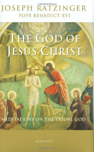 The God of Jesus Christ: Meditations on the Triune God: Joseph Cardinal Ratzinger/Pope Benedict