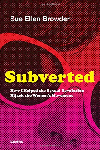 Subverted: How I Helped the Sexual Revolution Hijack the Women S Movement: Sue Ellen Browder