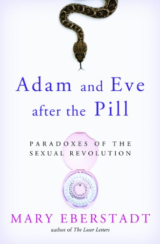 Adam and Eve After the Pill: Paradoxes of the Sexual Revolution: Eberstadt, Mary