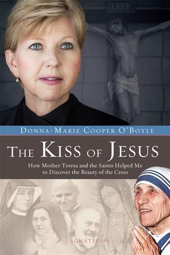 The Kiss of Jesus: How Mother Teresa and the Saints Helped Me to Discover the Beauty of the Cross: ...