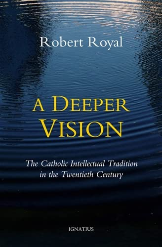 A Deeper Vision: The Catholic Intellectual Tradition in the Twentieth Century: Robert Royal