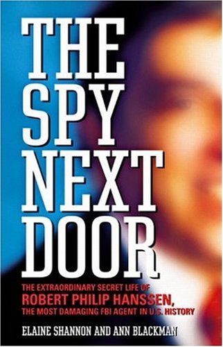 The Spy Next Door: The Extraordinary Secret Life of Robert Philip Hanssen, the Most Damaging FBI Agent in U.S. History (1586212508) by Elaine Shannon; Ann Blackman
