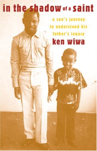 In the Shadow of a Saint: A Son's Journey to Understand His Father's Legacy: Wiwa, Ken