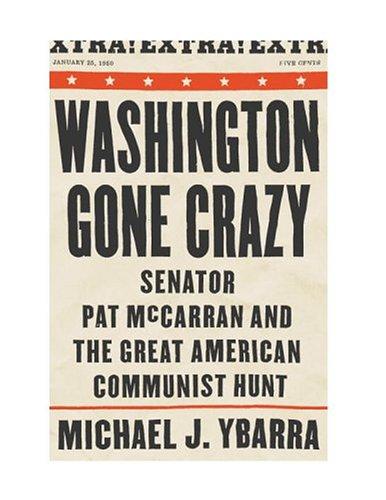 Washington Gone Crazy: Senator Pat McCarran and the Great American Communist Hunt: Ybarra, Michael ...