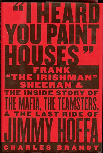 "9781586420772: ""I Heard You Paint Houses"": Frank ""The Irishman"" Sheeran and the Inside Story of the Mafia, the Teamsters, and the Last Ride of Jimmy Hoffa"