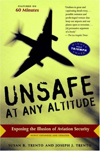 Unsafe at Any Altitude: Exposing the Illusion of Aviation Security: Trento, Susan B., Trento, ...
