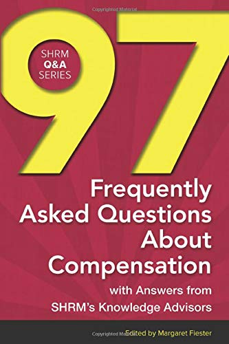 97 Frequently Asked Questions about Compensation: With Answers from Shrm's Knowledge Advisors ...