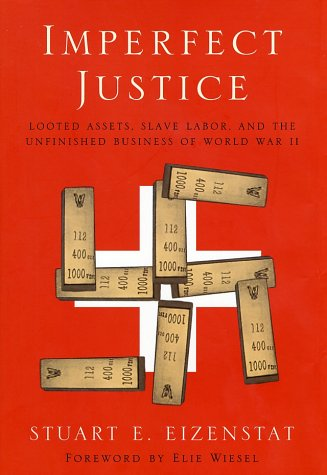 Imperfect Justice: Looted Assets, Slave Labor, and the Unfinished Business of WWII: Eizenstat,...