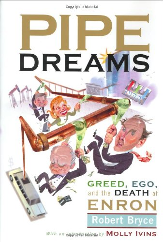 Pipe Dreams: Greed, Ego, and the Death of Enron: Ivins, Molly; Bryce, Robert
