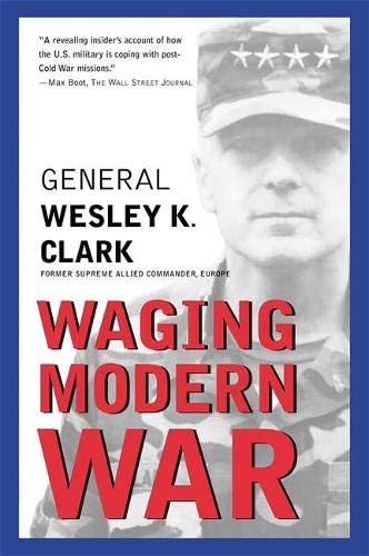 Waging Modern War: Bosnia, Kosovo, and the Future of Combat: Clark, Wesley K.