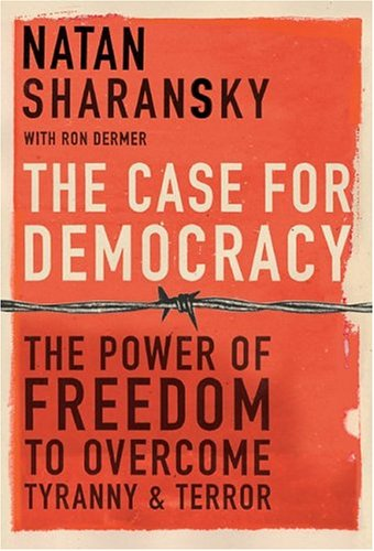 The Case for Democracy: The Power of Freedom to Overcome Tyranny and Terror: Sharansky, Natan, with...