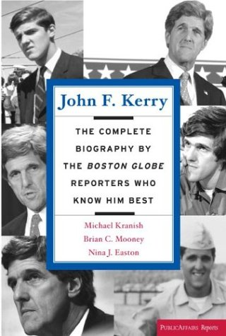 John F. Kerry: The Complete Biography by the Boston Globe Reporters Who Know Him Best: Kranish, ...