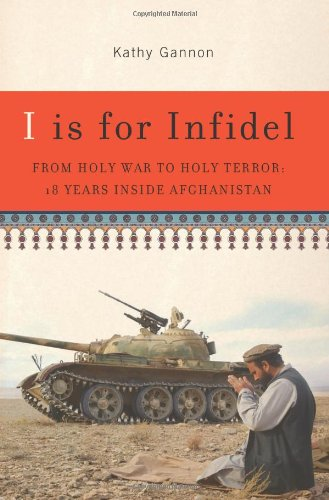 I is for Infidel From Holy War to Holy Terror: 18 Years Inside Afghanistan