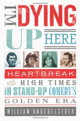 I'M DYING UP HERE Heartbreak and High Times in Stand-Up Comedy's Golden Era