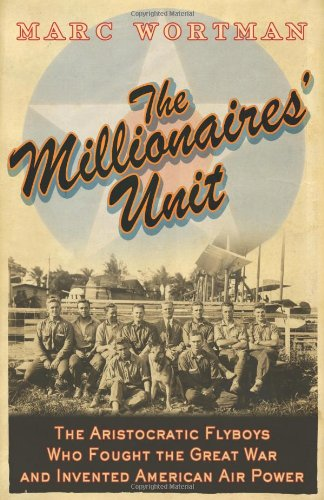 The Millionaires' Unit: The Aristocratic Flyboys Who Fought the Great War and Invented American A...
