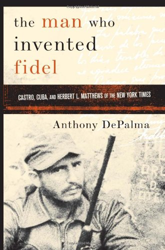 9781586483326: The Man Who Invented Fidel: Castro, Cuba, and Herbert L. Matthews of The New York Times