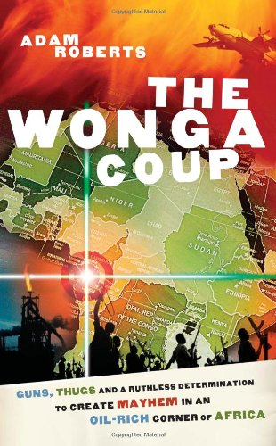 Wonga Coup: A Tale of Guns, Germs And the Steely Determination to Create Mayhem in an Oil-rich ...