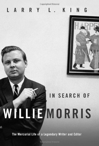 In Search of Willie Morris: The Mercuriallife of a Legendary Writer and Editor: King, Larry L.