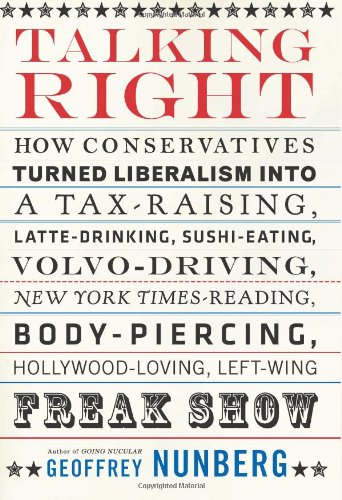 9781586483869: Talking Right: How Conservatives Turned Liberalism into a Tax-Raising, Latte-Drinking, Sushi-Eating, Volvo-Driving, New York Times-Reading, Body-Piercing, Hollywood-Loving, Left-Wing Freak Show