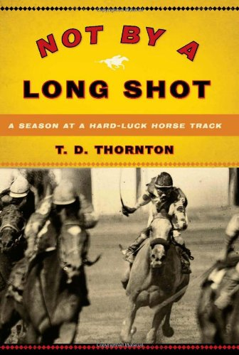 Not by a Long Shot: A Season at a Hard Luck Horse Track: Thornton, T.D.