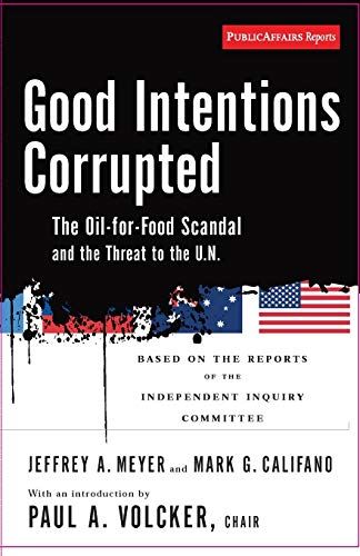 Good Intentions Corrupted; The Oil-for-Food Program and the Threat to the U.N.: Meyer, Jeffrey A., ...