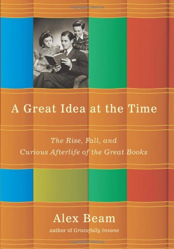 A Great Idea at the Time: The Rise, Fall, and Curious Afterlife of the Great Books: Beam, Alex