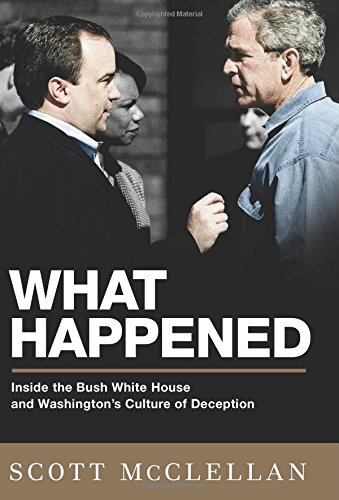 WHAT HAPPENED. inside the Bush White House and Washington?s culture of deception.