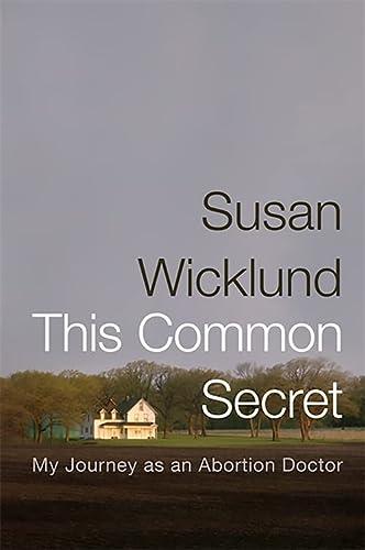 This Common Secret: My Journey as an Abortion Doctor: Wicklund, Susan; Kesselheim, Alex