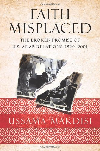 Faith Misplaced: The Broken Promise of U.S.-Arab: Ussama Makdisi
