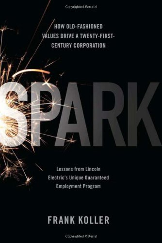 9781586487959: Spark: How Old-fashioned Values Drive a Twenty-first Century Corporation - Lessons from Lincoln Electric's Unique Guaranteed Employment Program