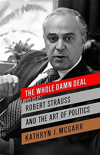 The Whole Damn Deal: Robert Strauss and the Art of Politics [First Edition]: Mcgarr, Kathryn J.
