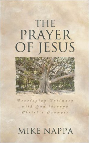 The Prayer of Jesus: Developing Intimacy with God Through Christ's Example (9781586603915) by Mike Nappa