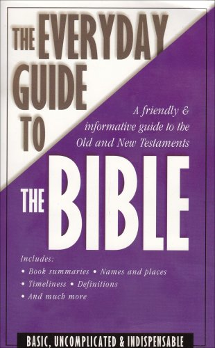 The Everyday Guide to. the Bible: a Friendly and Informative Guide to the Old and New Testaments