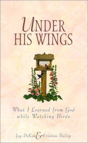 Under His Wings: What I Learned from God While Watching Birds: DeKok, Joy, Bolley, Cristine