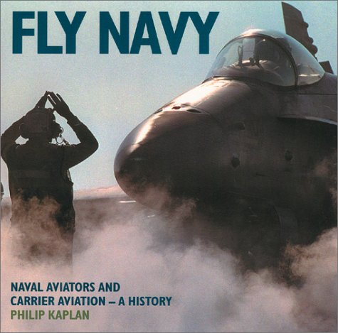 Fly Navy: Naval Aviators and Carrier Aviation: A History: Kaplan, Philip