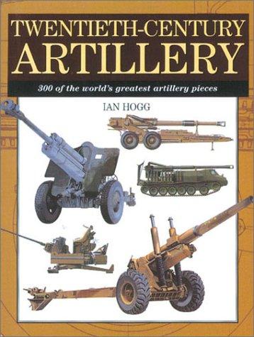 Twentieth-Century Artillery: 300 of the World's Greatest Artillery Pieces: Hogg, Ian