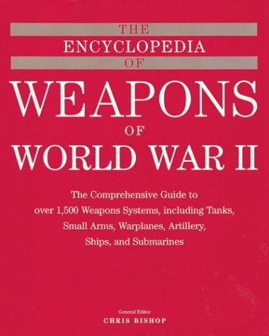 The Encyclopedia of Weapons of WWII: The Comprehensive Guide to over 1,500 Weapons Systems, ...