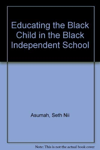 Educating the Black Child in the Black Independent School: Asumah, Seth Nii