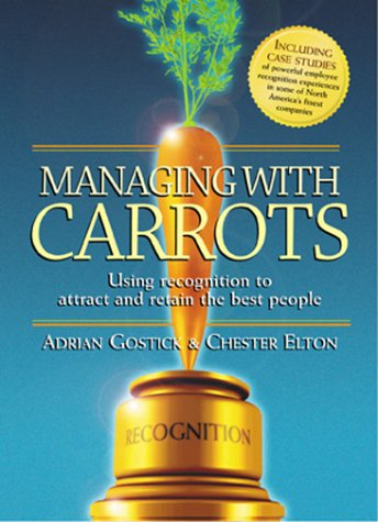 Managing with Carrots - Using Recognition to Attract and Retain the Best People: Elton, Chester; ...