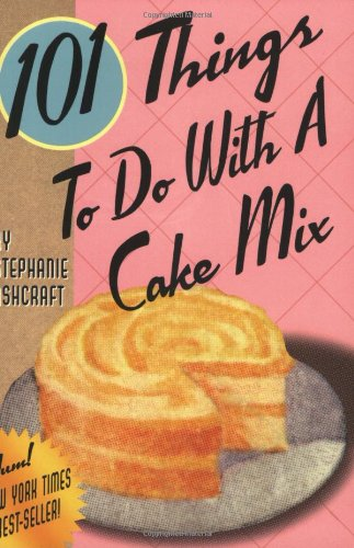 101 Things to Do with a Cake Mix: Stephanie Dircks Ashcraft