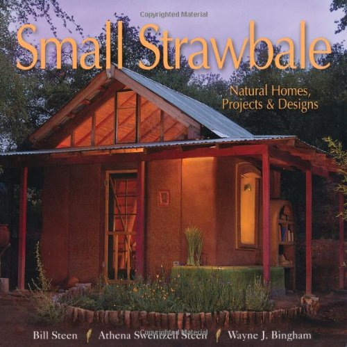Small Strawbale: Natural Homes, Projects & Designs: Steen, Bill; Steen, Athena; Bingham, Wayne