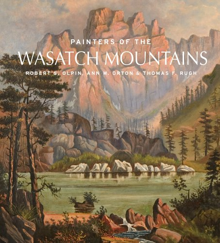 Painters of the Wasatch Mountains: Olpin, Robert S.; Ann W. Orton; Thomas F. Rugh